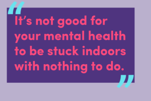 Quote: It's not good for your mental health to be stuck indoors with nothing to do.